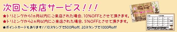 次回ご来店サービス・トリミングから1ヵ月以内にご来店された場合、10%OFFとさせて頂きます。・トリミングから2ヵ月以内にご来店された場合、5%OFFとさせて頂きます。・ポイントカードもあります!!10スタンプで500円of f、20スタンプで1000円of f